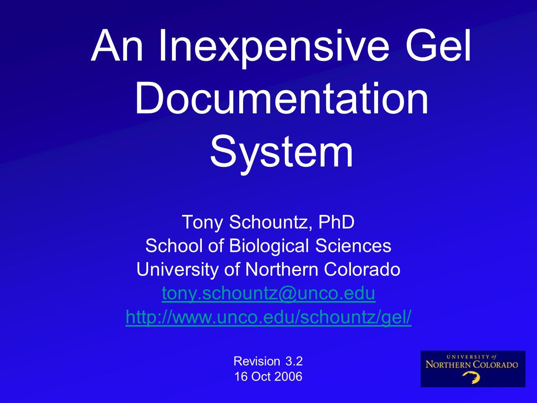 An Inexpensive Gel Documentation System Tony Schountz, PhD School of Biological Sciences University of Northern Colorado tony.schountz@unco.edu http://www.unco.edu/schountz/gel/ Revision 3.2 16 Oct 2006
