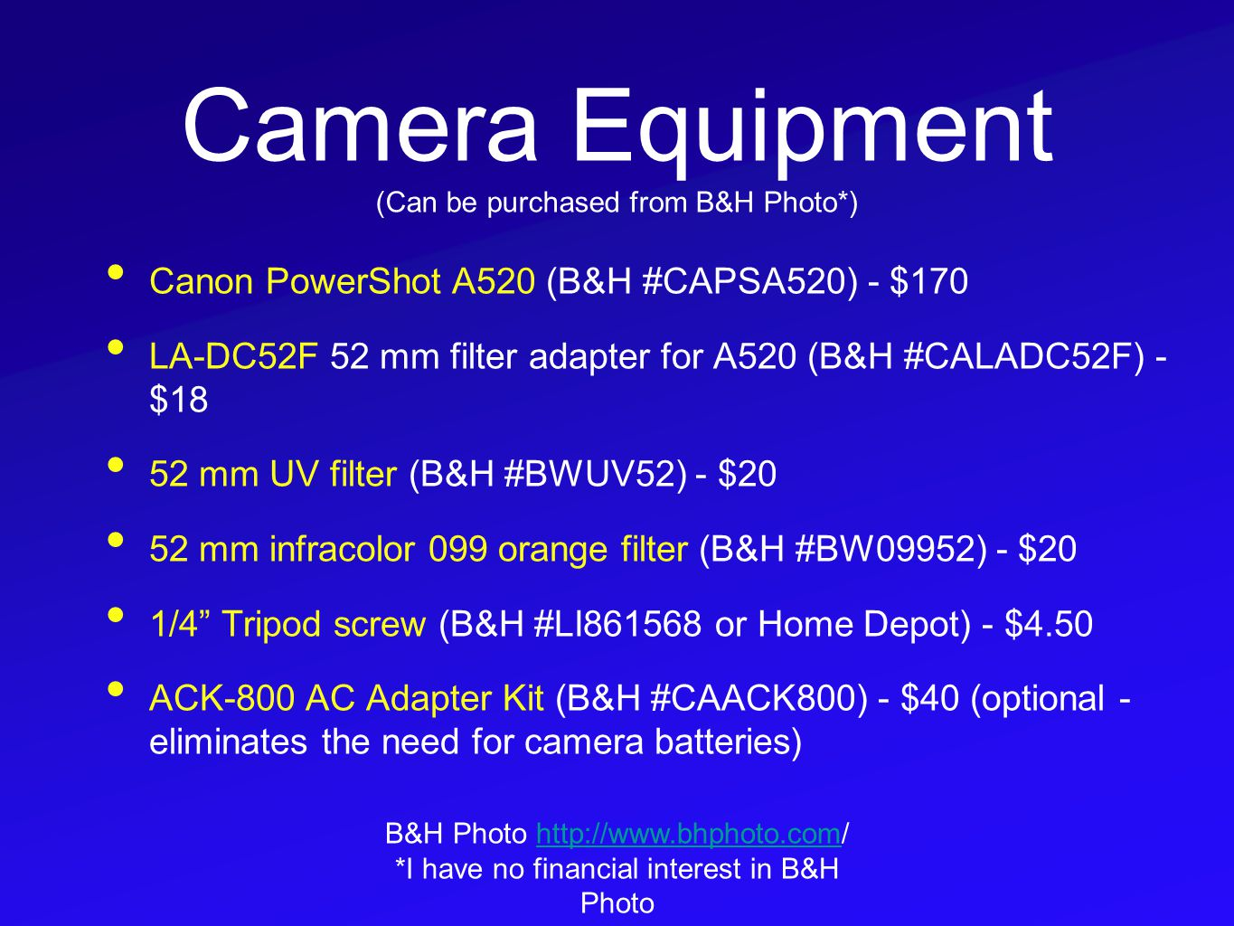 Camera Equipment (Can be purchased from B&H Photo*) Canon PowerShot A520 (B&H #CAPSA520) - $170 LA-DC52F 52 mm filter adapter for A520 (B&H #CALADC52F) - $18 52 mm UV filter (B&H #BWUV52) - $20 52 mm infracolor 099 orange filter (B&H #BW09952) - $20 1/4 Tripod screw (B&H #LI861568 or Home Depot) - $4.50 ACK-800 AC Adapter Kit (B&H #CAACK800) - $40 (optional - eliminates the need for camera batteries) B&H Photo http://www.bhphoto.com/http://www.bhphoto.com *I have no financial interest in B&H Photo