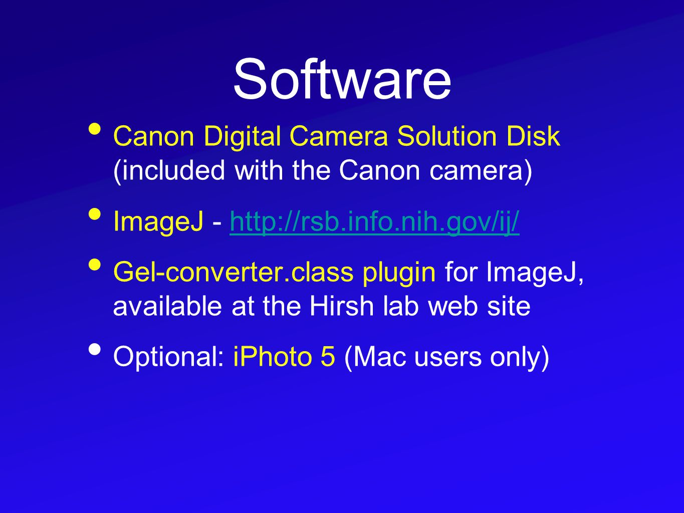 Software Canon Digital Camera Solution Disk (included with the Canon camera) ImageJ - http://rsb.info.nih.gov/ij/http://rsb.info.nih.gov/ij/ Gel-converter.class plugin for ImageJ, available at the Hirsh lab web site Optional: iPhoto 5 (Mac users only)