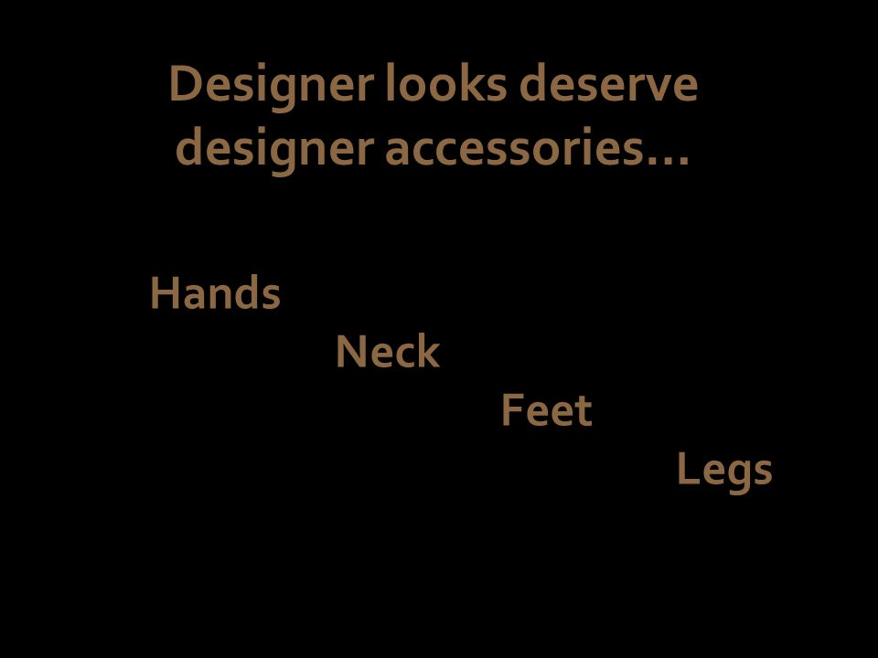 Designer looks deserve designer accessories… Hands Neck Feet Legs