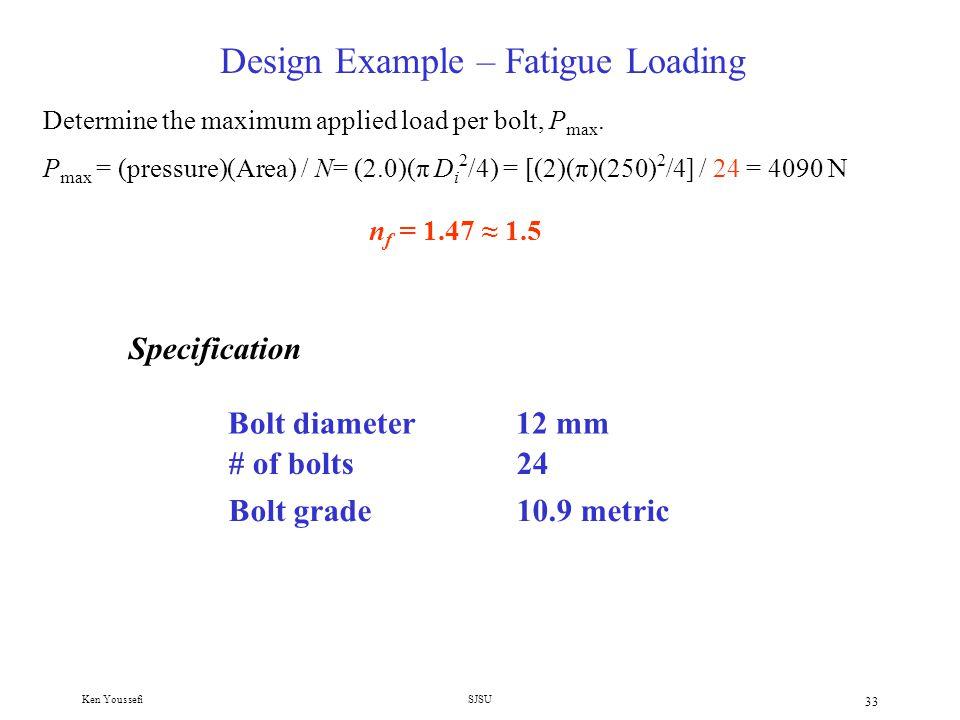 Ken YoussefiSJSU 32 Design Example – Fatigue Loading F i =.75 S p A t =.75 x 650 x 84.3 = 41,100 N 7.Select preload nfnf = AtAt 8.Calculate safety factor S u (P max – P min ) + S e (P max + P min ) + 2(S e F i )/C 2(S e S u )/C n f = 1.1 < 1.5, select larger diameter or higher strength bolt 9.Select grade 10.9 bolt, S p = 830, S y = 940, S u = 1040, and S e = 162 MPa F i =.75 S p A t =.75 x 830 x 84.3 = 52,477 N n f = 1.36 < 1.5, use more bolts, select 24 bolts Check bolt spacing, 3 ≤ (π 350)/12x24 = 3.8 ≤ 6 (okay)