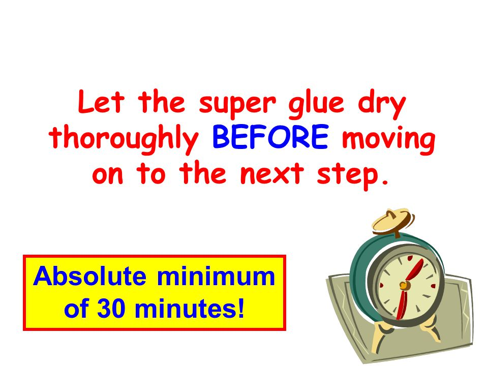 Let the super glue dry thoroughly BEFORE moving on to the next step.