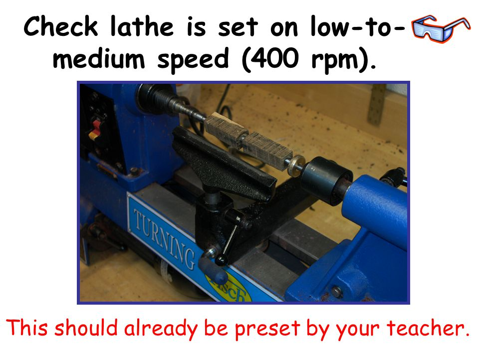 Check lathe is set on low-to- medium speed (400 rpm). This should already be preset by your teacher.