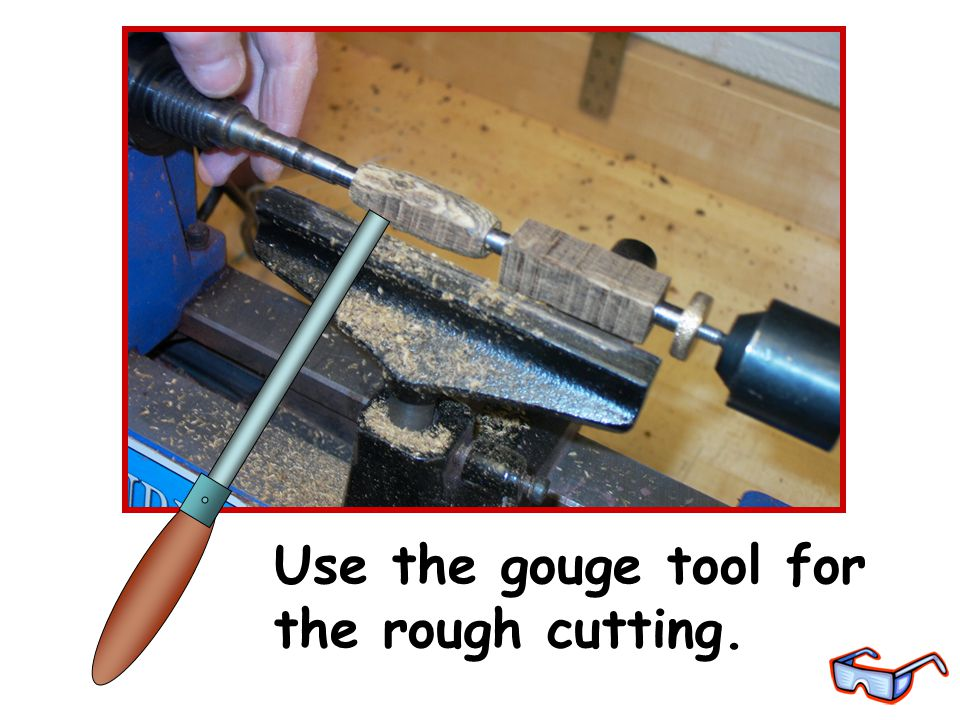 Use the gouge tool for the rough cutting.