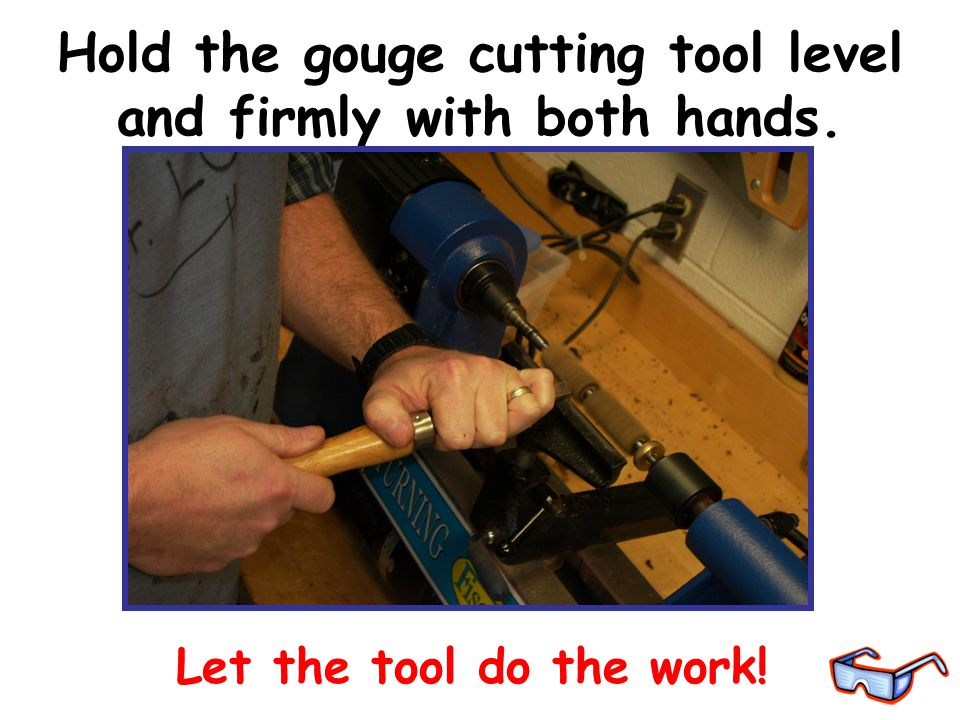 Hold the gouge cutting tool level and firmly with both hands. Let the tool do the work!