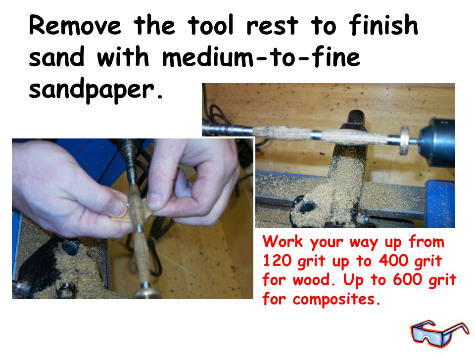 Work your way up from 120 grit up to 400 grit for wood. Up to 600 grit for composites. Remove the tool rest to finish sand with medium-to-fine sandpap
