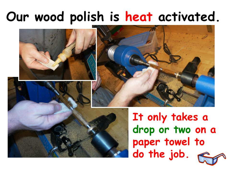 Our wood polish is heat activated. It only takes a drop or two on a paper towel to do the job.