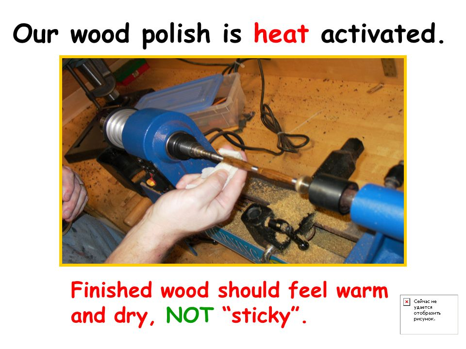 Our wood polish is heat activated. Finished wood should feel warm and dry, NOT sticky .