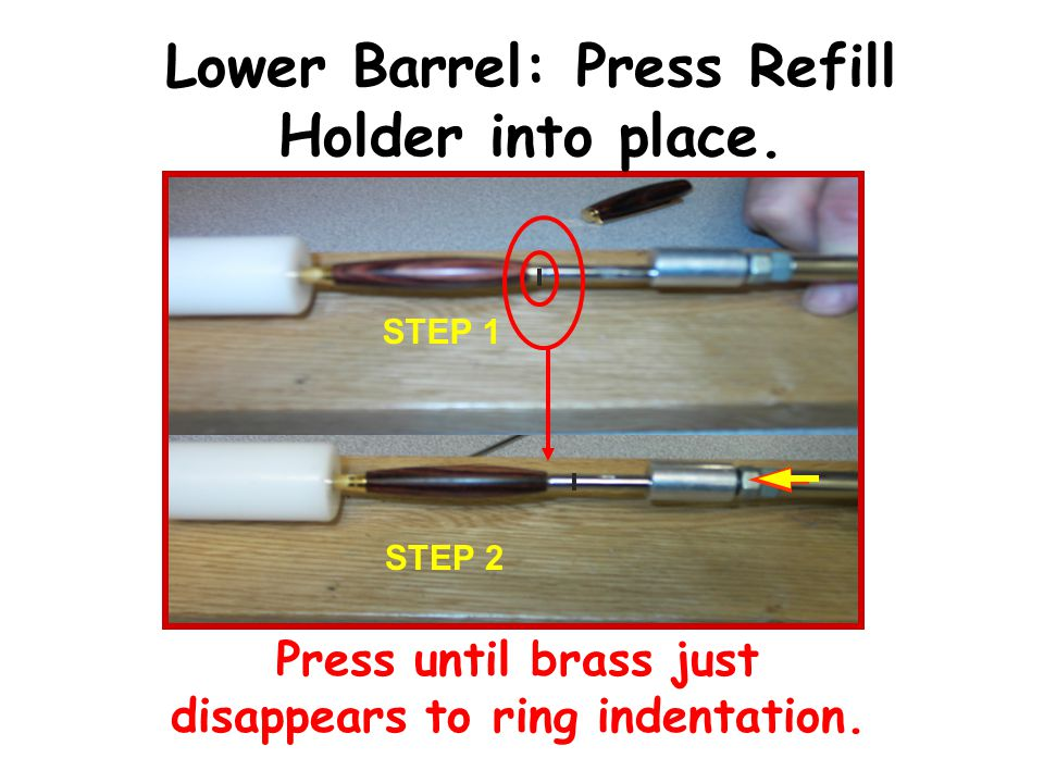 Press until brass just disappears to ring indentation. STEP 1 STEP 2 Lower Barrel: Press Refill Holder into place.