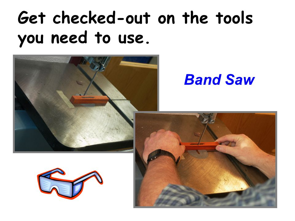 Get checked-out on the tools you need to use. Band Saw