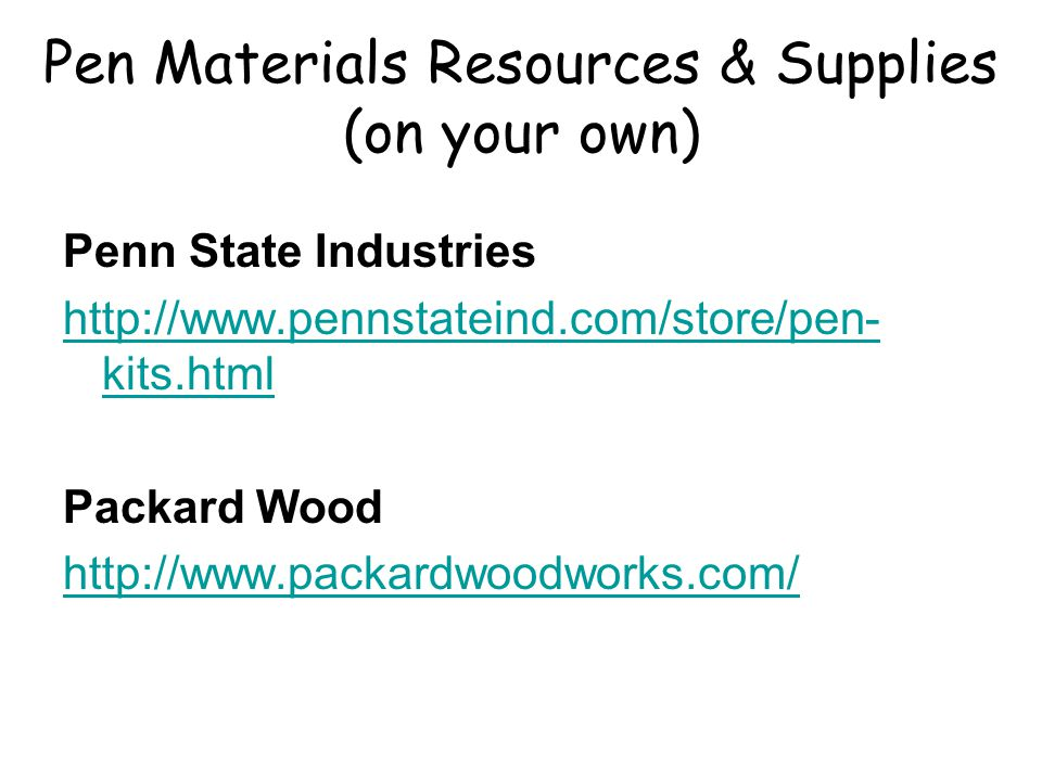Pen Materials Resources & Supplies (on your own) Penn State Industries http://www.pennstateind.com/store/pen- kits.html Packard Wood http://www.packar