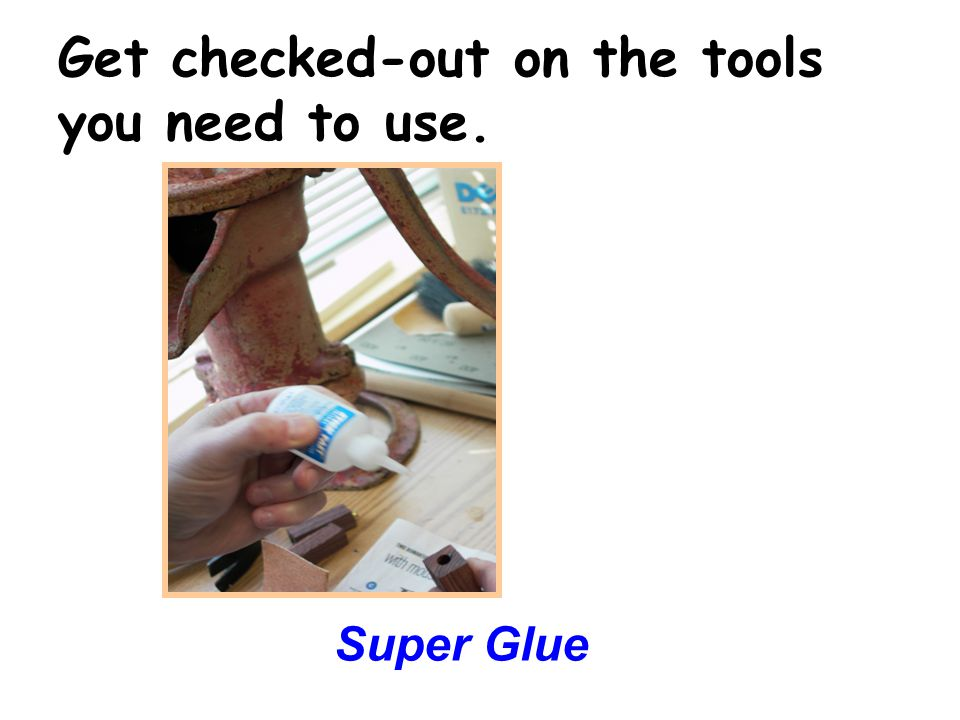 Get checked-out on the tools you need to use. Super Glue