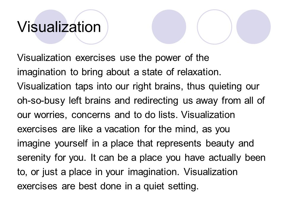 Visualization Visualization exercises use the power of the imagination to bring about a state of relaxation.