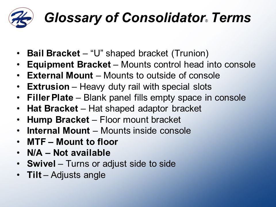 Glossary of Consolidator ® Terms Bail Bracket – U shaped bracket (Trunion) Equipment Bracket – Mounts control head into console External Mount – Mounts to outside of console Extrusion – Heavy duty rail with special slots Filler Plate – Blank panel fills empty space in console Hat Bracket – Hat shaped adaptor bracket Hump Bracket – Floor mount bracket Internal Mount – Mounts inside console MTF – Mount to floor N/A – Not available Swivel – Turns or adjust side to side Tilt – Adjusts angle