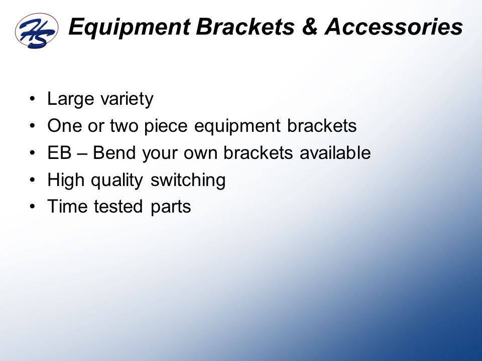 Equipment Brackets & Accessories Large variety One or two piece equipment brackets EB – Bend your own brackets available High quality switching Time tested parts