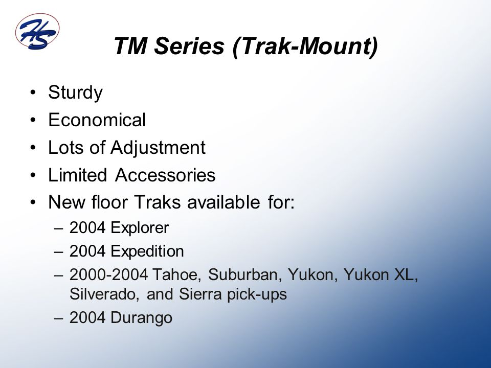 TM Series (Trak-Mount) Sturdy Economical Lots of Adjustment Limited Accessories New floor Traks available for: –2004 Explorer –2004 Expedition –2000-2004 Tahoe, Suburban, Yukon, Yukon XL, Silverado, and Sierra pick-ups –2004 Durango