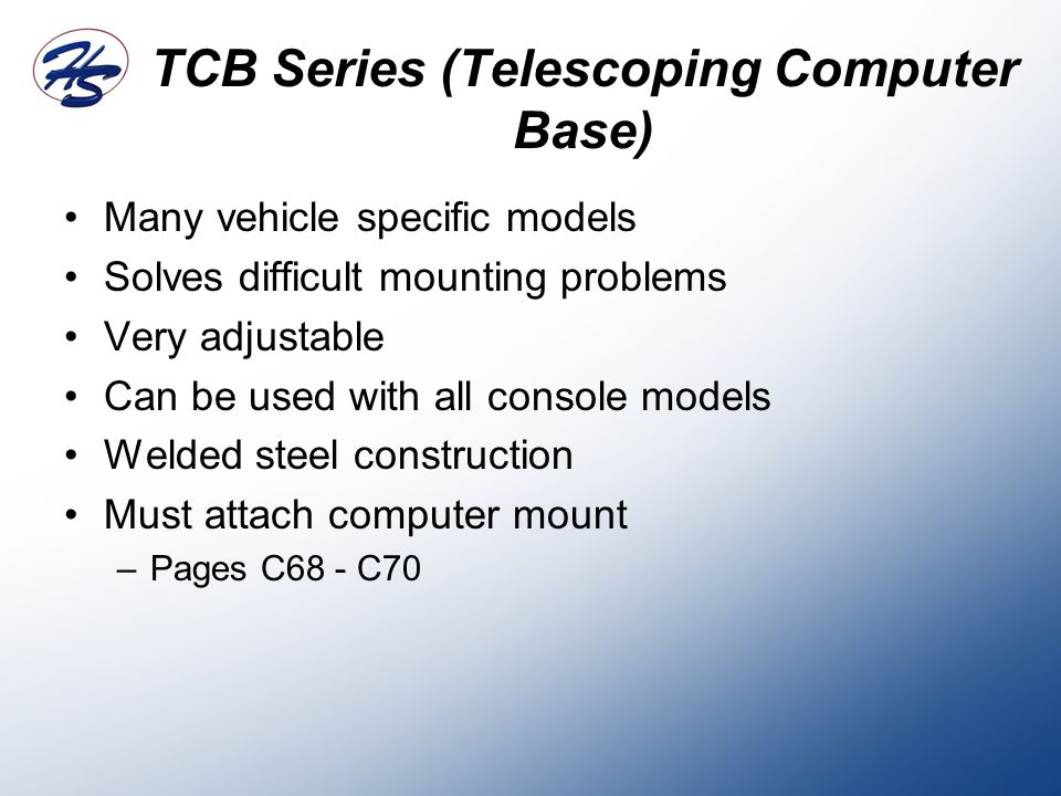 TCB Series (Telescoping Computer Base) Many vehicle specific models Solves difficult mounting problems Very adjustable Can be used with all console models Welded steel construction Must attach computer mount –Pages C68 - C70