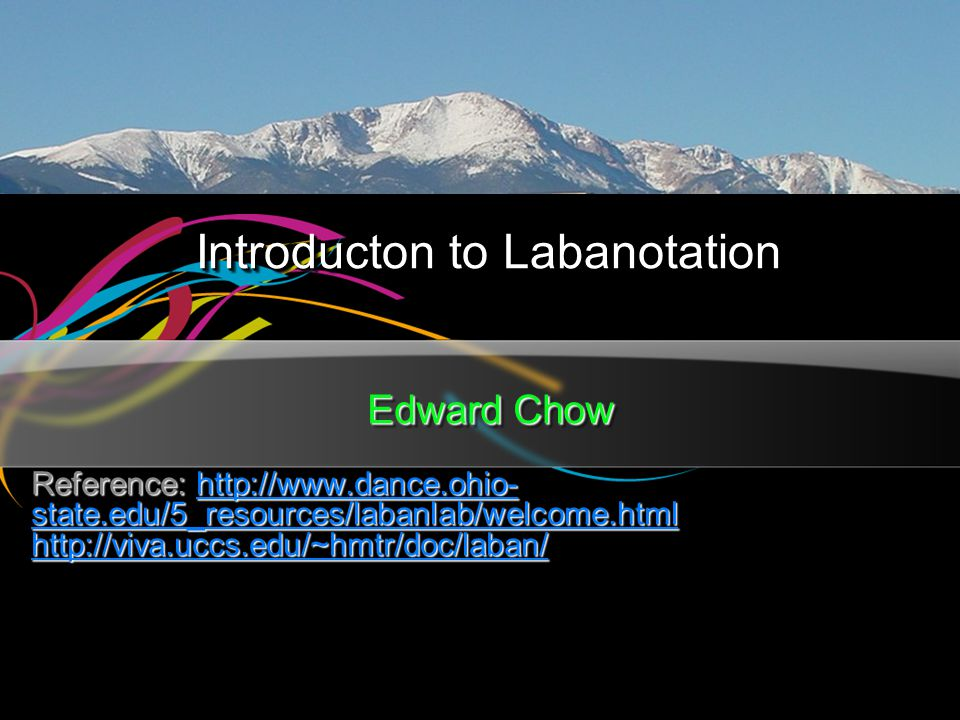 Introducton to Labanotation Edward Chow Reference: http://www.dance.ohio- state.edu/5_resources/labanlab/welcome.html http://www.dance.ohio- state.edu