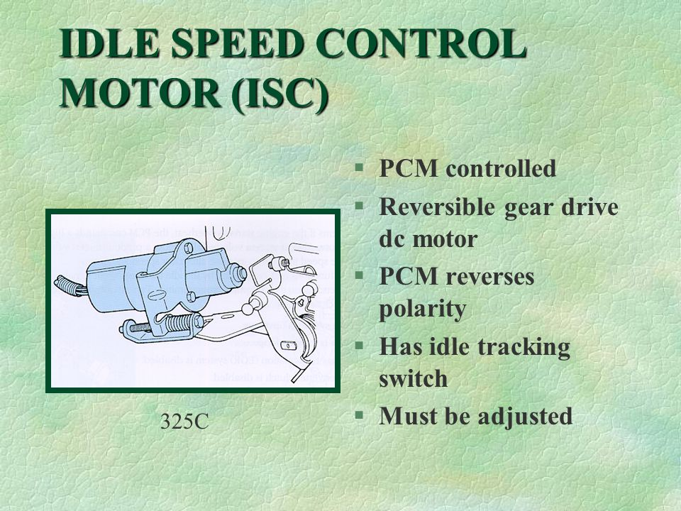 IDLE SPEED CONTROL MOTOR (ISC) §PCM controlled §Reversible gear drive dc motor §PCM reverses polarity §Has idle tracking switch §Must be adjusted 325C