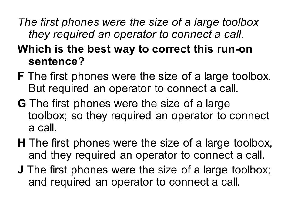 The first phones were the size of a large toolbox they required an operator to connect a call. Which is the best way to correct this run-on sentence?