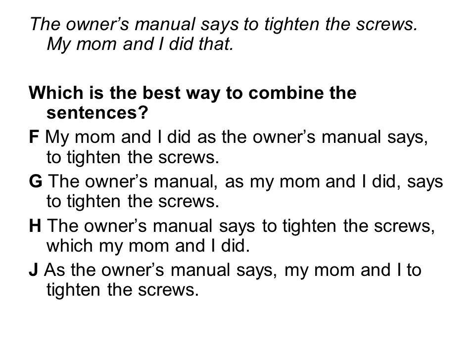 The owner's manual says to tighten the screws. My mom and I did that. Which is the best way to combine the sentences? F My mom and I did as the owner'