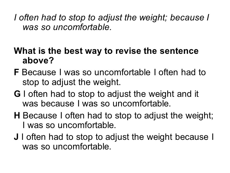 I often had to stop to adjust the weight; because I was so uncomfortable. What is the best way to revise the sentence above? F Because I was so uncomf