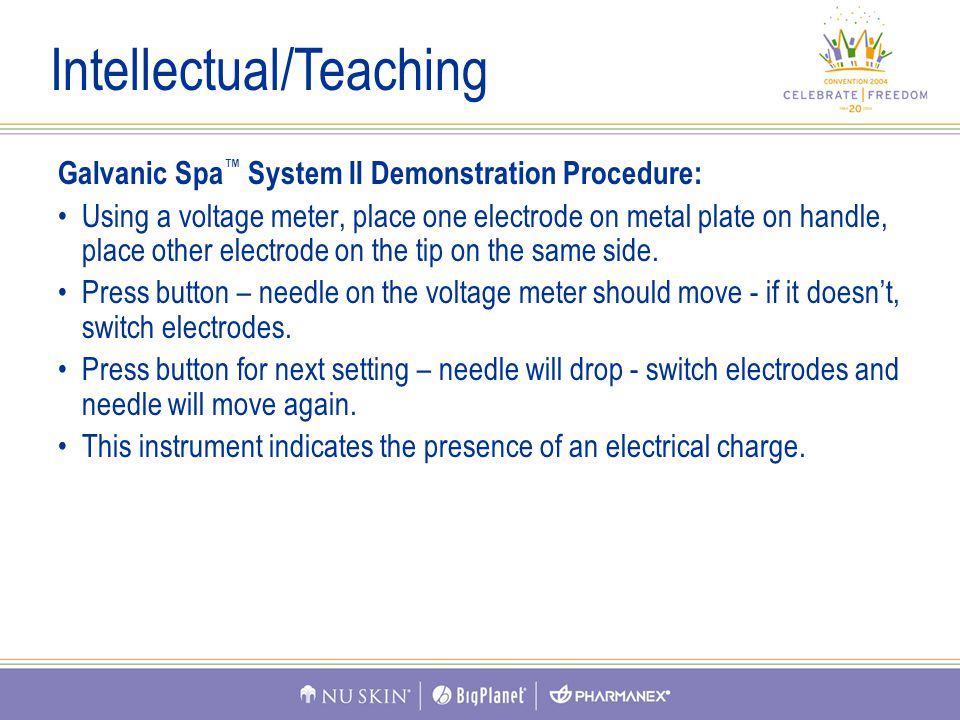 Galvanic Spa ™ System II Demonstration Procedure: Using a voltage meter, place one electrode on metal plate on handle, place other electrode on the tip on the same side.