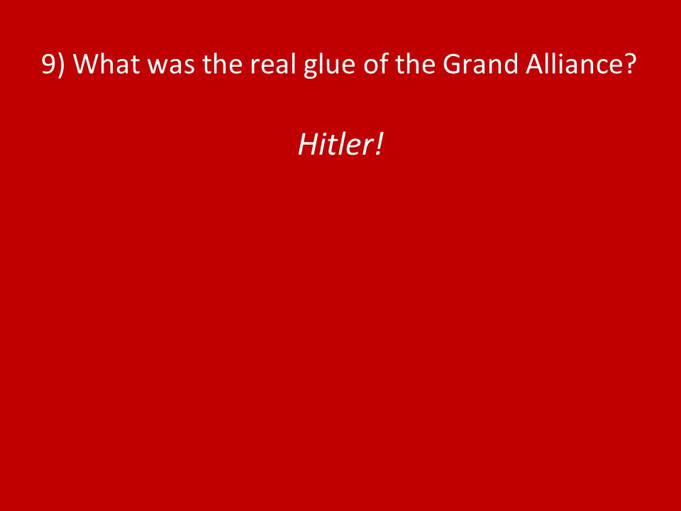 9) What was the real glue of the Grand Alliance Hitler!