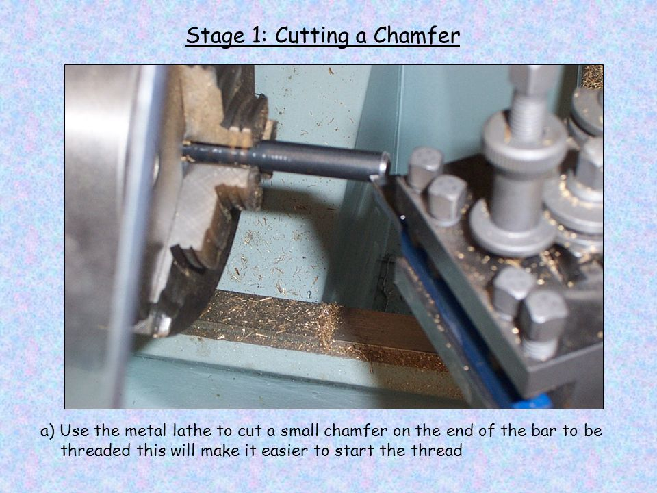Stage 1: Cutting a Chamfer a) Use the metal lathe to cut a small chamfer on the end of the bar to be threaded this will make it easier to start the thread