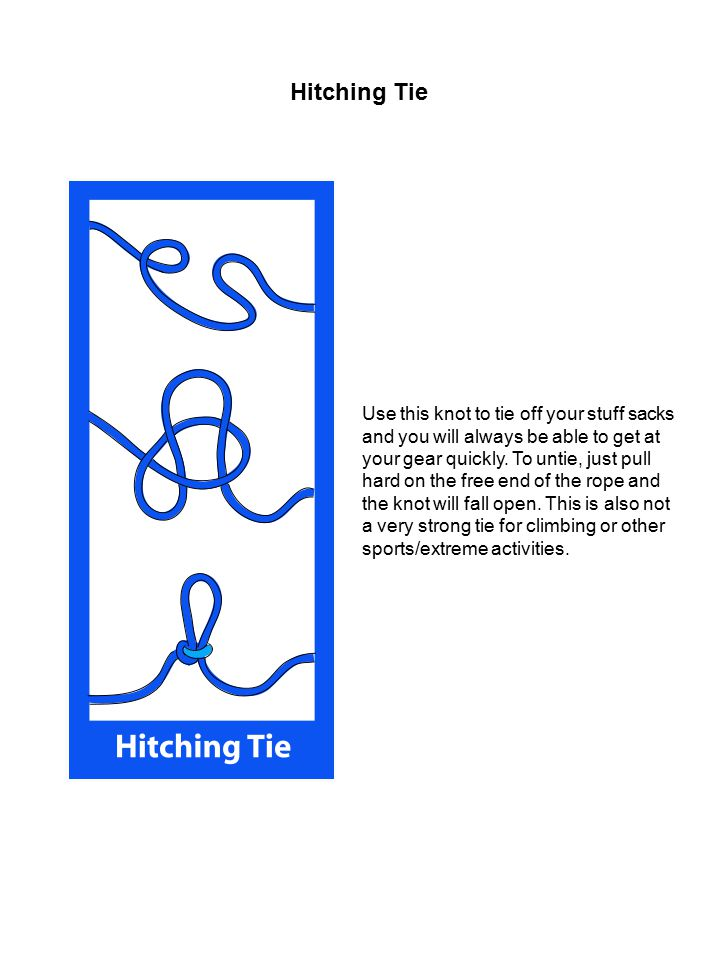 Hitching Tie Use this knot to tie off your stuff sacks and you will always be able to get at your gear quickly. To untie, just pull hard on the free e
