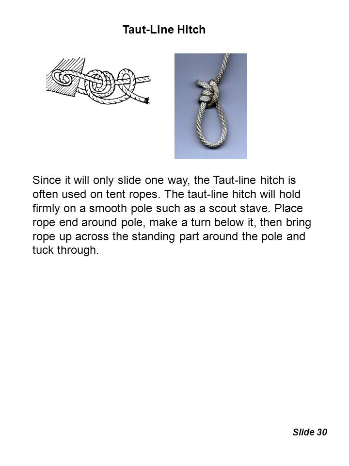 Taut-Line Hitch Since it will only slide one way, the Taut-line hitch is often used on tent ropes. The taut-line hitch will hold firmly on a smooth po