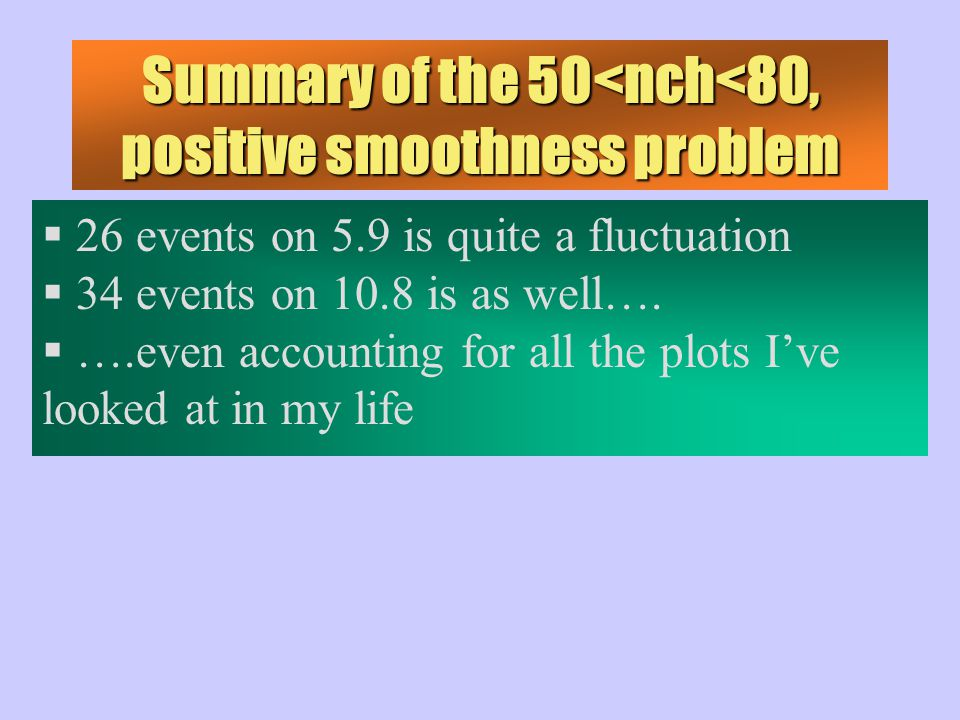Summary of the 50<nch<80, positive smoothness problem  26 events on 5.9 is quite a fluctuation  34 events on 10.8 is as well….