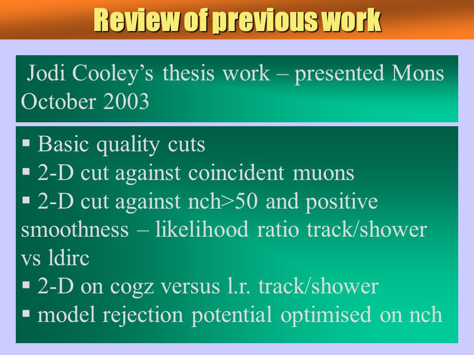 Review of previous work Jodi Cooley's thesis work – presented Mons October 2003  Basic quality cuts  2-D cut against coincident muons  2-D cut against nch>50 and positive smoothness – likelihood ratio track/shower vs ldirc  2-D on cogz versus l.r.