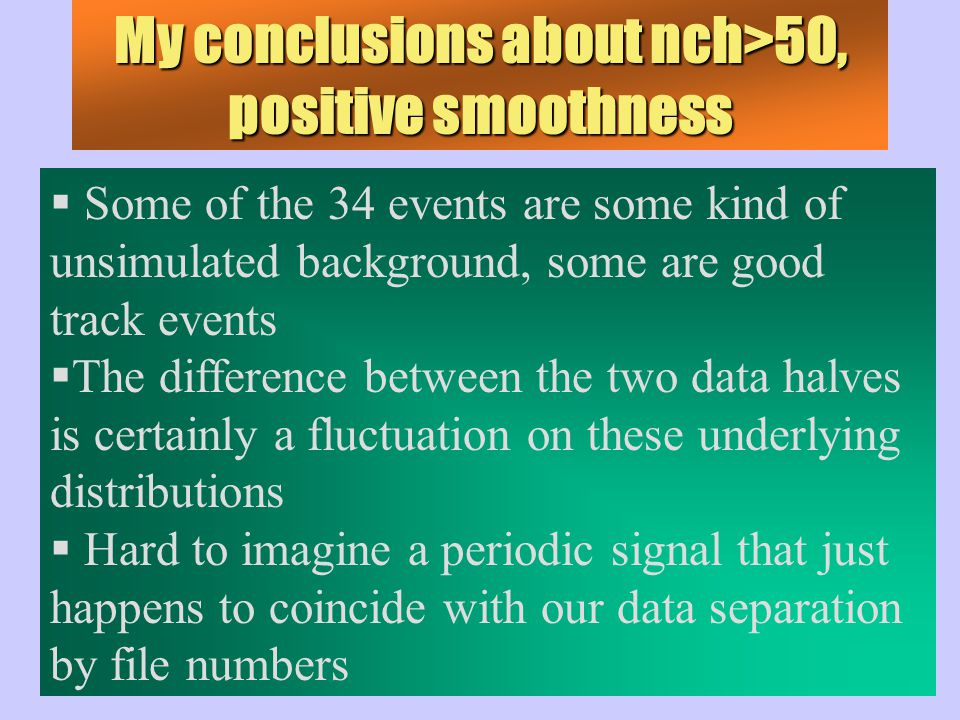 My conclusions about nch>50, positive smoothness  Some of the 34 events are some kind of unsimulated background, some are good track events  The difference between the two data halves is certainly a fluctuation on these underlying distributions  Hard to imagine a periodic signal that just happens to coincide with our data separation by file numbers