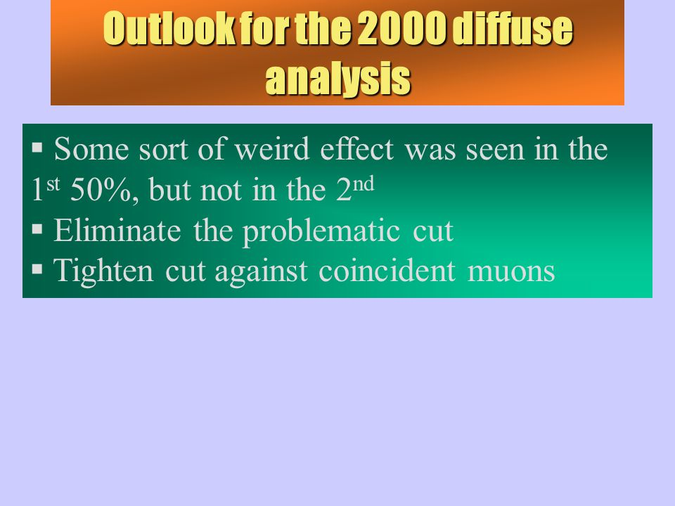 Outlook for the 2000 diffuse analysis  Some sort of weird effect was seen in the 1 st 50%, but not in the 2 nd  Eliminate the problematic cut  Tighten cut against coincident muons