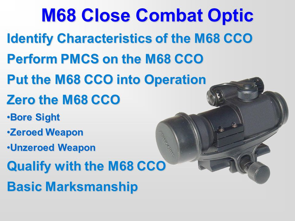 Identify Characteristics of the M68 CCO Perform PMCS on the M68 CCO Put the M68 CCO into Operation Zero the M68 CCO Bore SightBore Sight Zeroed Weapon