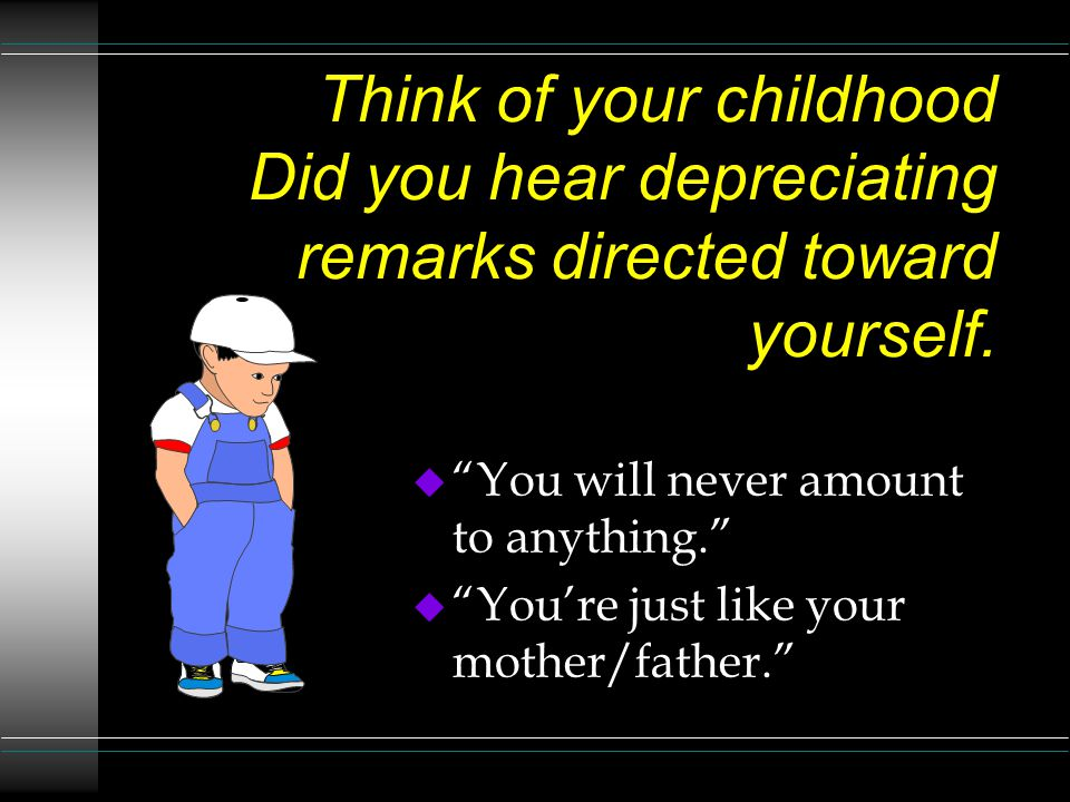 Think of your childhood Did you hear depreciating remarks directed toward yourself.