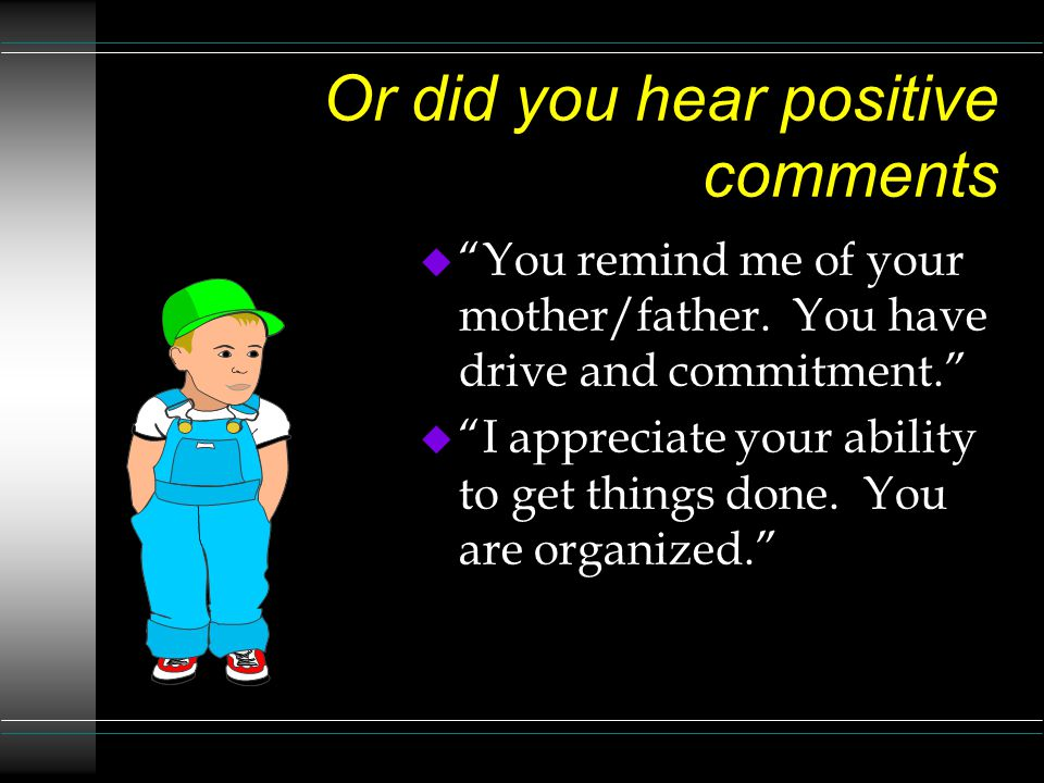 Or did you hear positive comments u You remind me of your mother/father.