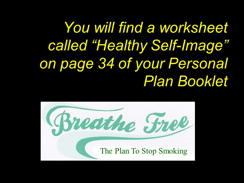 You will find a worksheet called Healthy Self-Image on page 34 of your Personal Plan Booklet The Plan To Stop Smoking