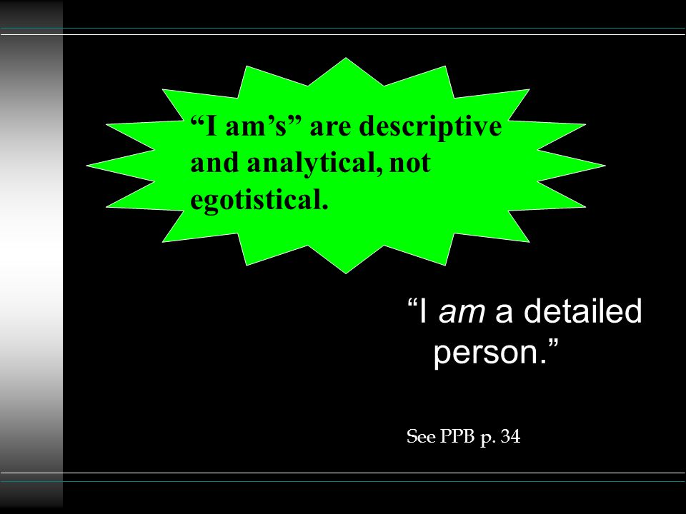 I am's are descriptive and analytical, not egotistical. I am a detailed person. See PPB p. 34