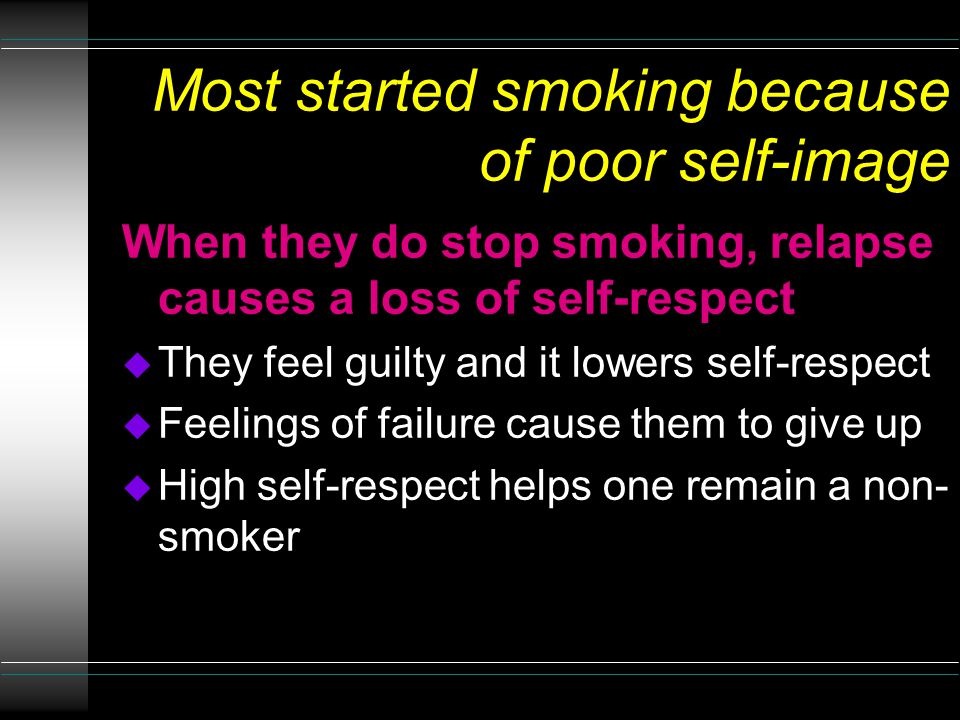 Most started smoking because of poor self-image When they do stop smoking, relapse causes a loss of self-respect u They feel guilty and it lowers self-respect u Feelings of failure cause them to give up u High self-respect helps one remain a non- smoker