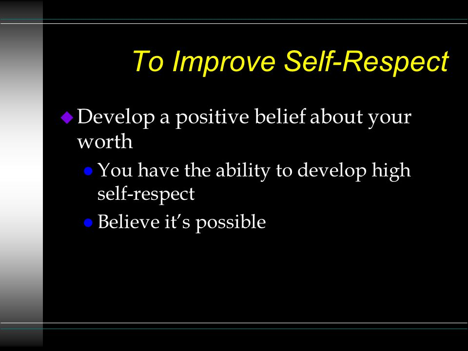 To Improve Self-Respect u Develop a positive belief about your worth l You have the ability to develop high self-respect l Believe it's possible
