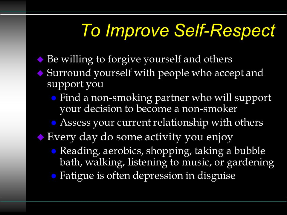 To Improve Self-Respect u Be willing to forgive yourself and others u Surround yourself with people who accept and support you l Find a non-smoking partner who will support your decision to become a non-smoker l Assess your current relationship with others u Every day do some activity you enjoy l Reading, aerobics, shopping, taking a bubble bath, walking, listening to music, or gardening l Fatigue is often depression in disguise