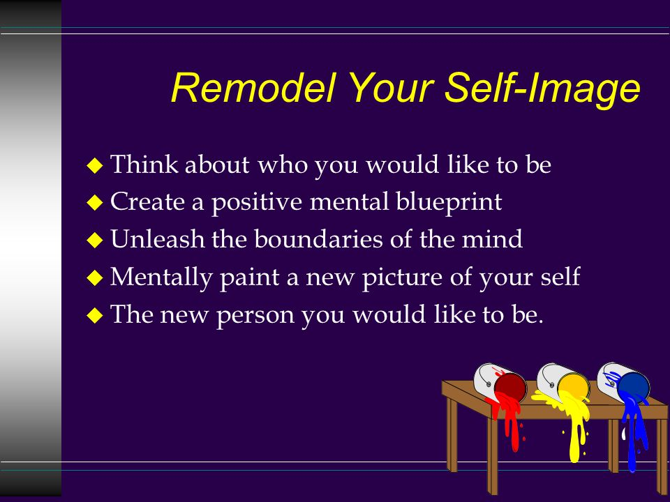 Remodel Your Self-Image u Think about who you would like to be u Create a positive mental blueprint u Unleash the boundaries of the mind u Mentally paint a new picture of your self u The new person you would like to be.