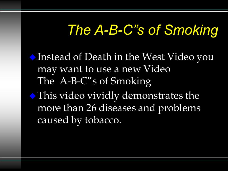 The A-B-C s of Smoking u Instead of Death in the West Video you may want to use a new Video The A-B-C s of Smoking u This video vividly demonstrates the more than 26 diseases and problems caused by tobacco.