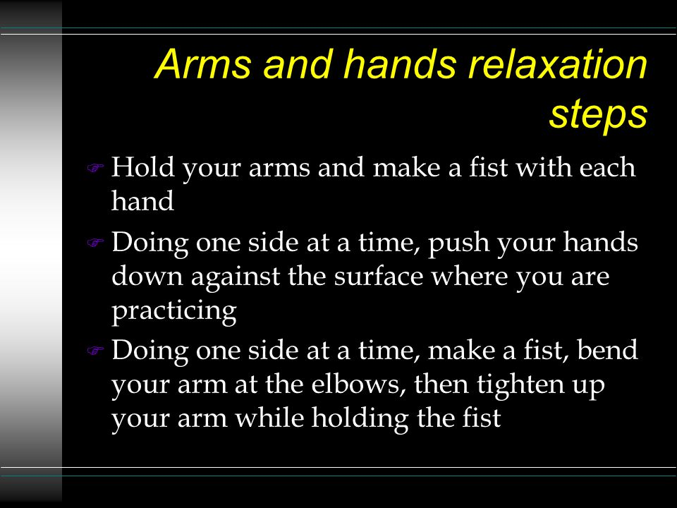 Arms and hands relaxation steps F Hold your arms and make a fist with each hand F Doing one side at a time, push your hands down against the surface where you are practicing F Doing one side at a time, make a fist, bend your arm at the elbows, then tighten up your arm while holding the fist