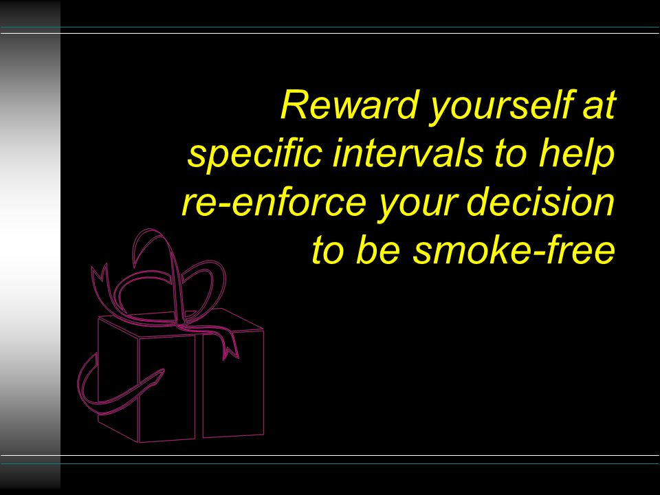 Reward yourself at specific intervals to help re-enforce your decision to be smoke-free