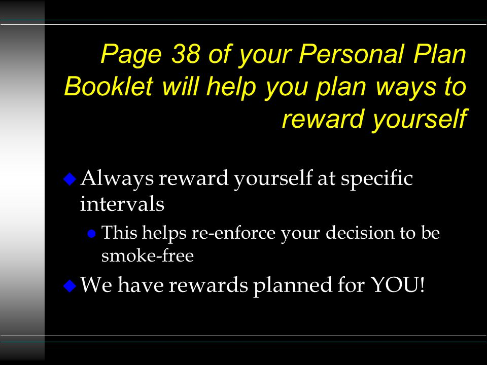 Page 38 of your Personal Plan Booklet will help you plan ways to reward yourself u Always reward yourself at specific intervals l This helps re-enforce your decision to be smoke-free u We have rewards planned for YOU!