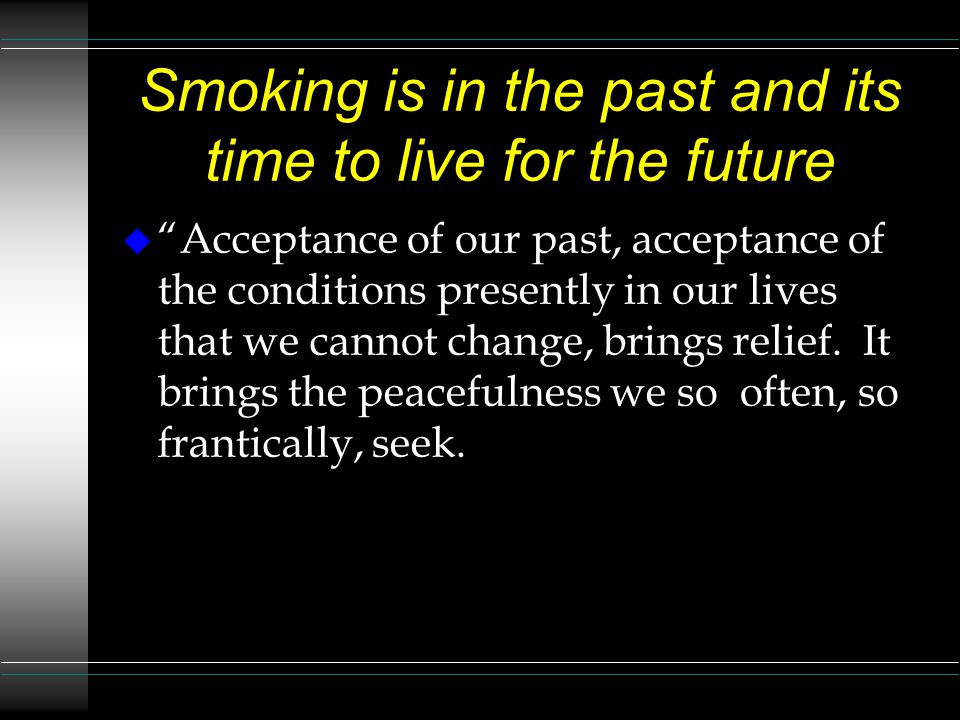 Smoking is in the past and its time to live for the future u Acceptance of our past, acceptance of the conditions presently in our lives that we cannot change, brings relief.
