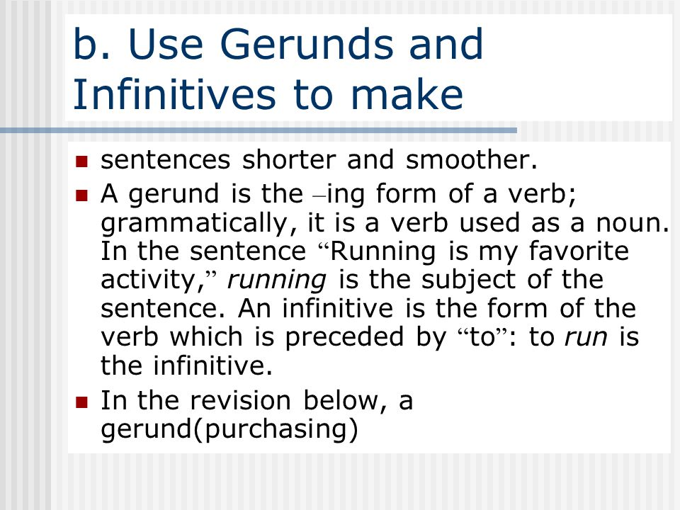 b. Use Gerunds and Infinitives to make sentences shorter and smoother. A gerund is the – ing form of a verb; grammatically, it is a verb used as a nou